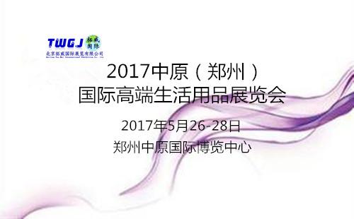 2017河南(郑州)国际高端生活用品展览会